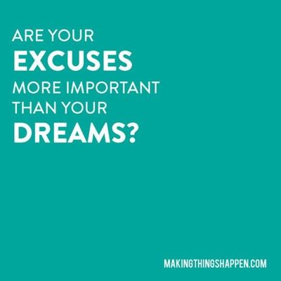 """Are your excuses more important than your dreams?"""