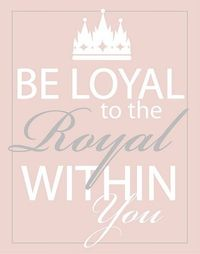 be loyal to the royal within you